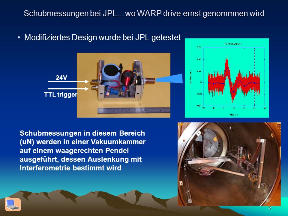 3 Schubmessungen bei JPL…wo WARP drive ernst genommnen wird Modifiziertes Design wurde bei JPL getestet 24V TTL trigger Schubmessungen in diesem Bereich (uN) werden in einer Vakuumkammer auf einem waagerechten Pendel ausgeführt, dessen Auslenkung mit Interferometrie bestimmt wird