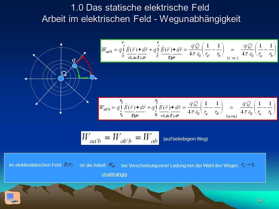 30 1.0 Das statische elektrische Feld Arbeit im elektrischen Feld - Wegunabhängigkeit Q q (auf beliebigem Weg) Im elektrostatischen Feld ist die Arbei