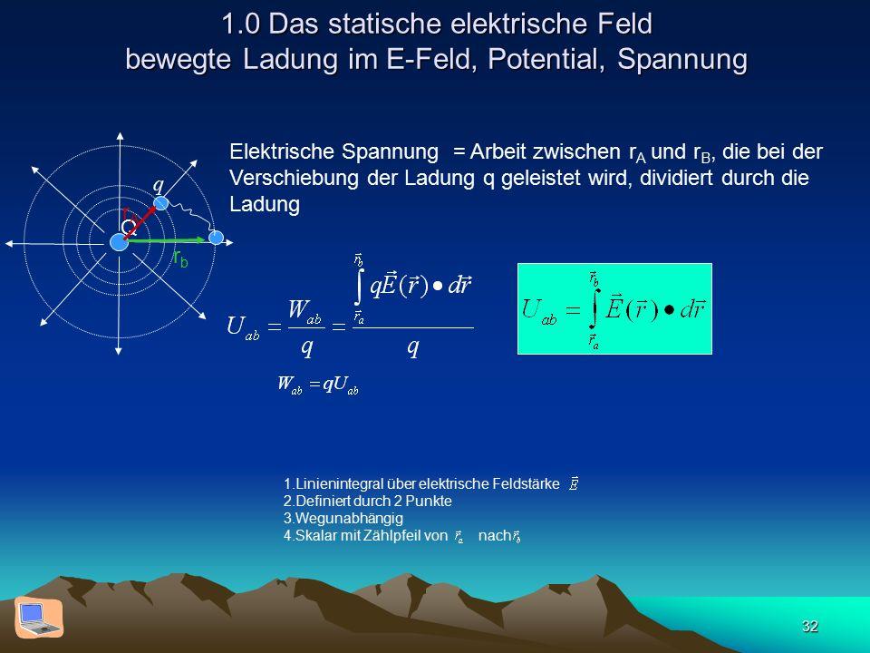 32 1.0 Das statische elektrische Feld bewegte Ladung im E-Feld, Potential, Spannung 1.Linienintegral über elektrische Feldstärke 2.Definiert durch 2 Punkte 3.Wegunabhängig 4.Skalar mit Zählpfeil von nach Elektrische Spannung = Arbeit zwischen r A und r B, die bei der Verschiebung der Ladung q geleistet wird, dividiert durch die Ladung Q q rbrb rArA