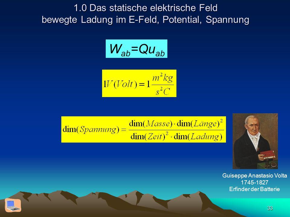 33 1.0 Das statische elektrische Feld bewegte Ladung im E-Feld, Potential, Spannung W ab =Qu ab Guiseppe Anastasio Volta 1745-1827 Erfinder der Batter