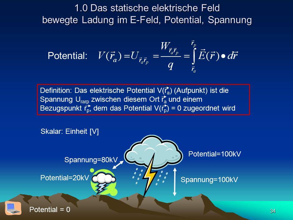 34 1.0 Das statische elektrische Feld bewegte Ladung im E-Feld, Potential, Spannung Potential: Definition: Das elektrische Potential V(r a ) (Aufpunkt) ist die Spannung U rarp zwischen diesem Ort r a und einem Bezugspunkt r p, dem das Potential V(r p ) = 0 zugeordnet wird Skalar: Einheit [V] Potential = 0 Potential=100kV Potential=20kV Spannung=80kV Spannung=100kV