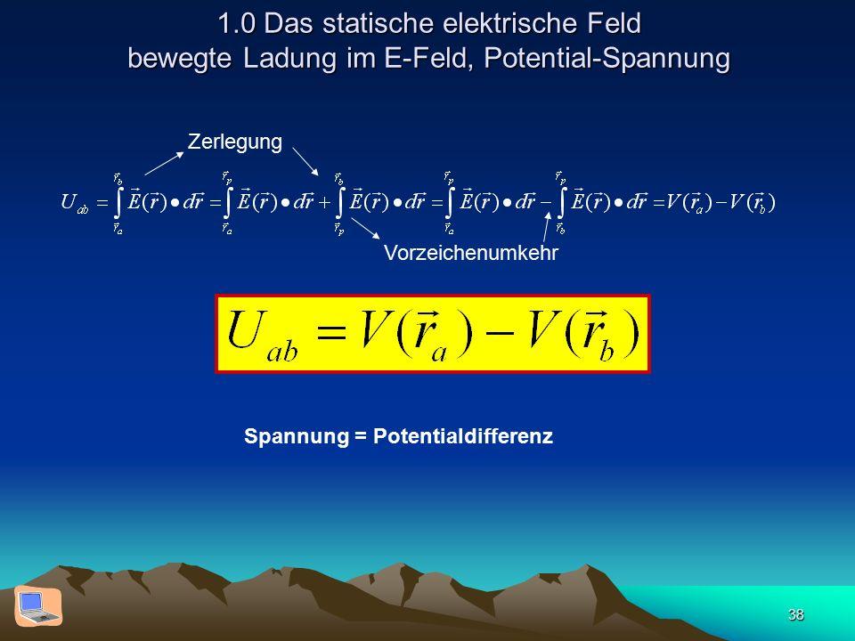 38 1.0 Das statische elektrische Feld bewegte Ladung im E-Feld, Potential-Spannung Spannung = Potentialdifferenz Zerlegung Vorzeichenumkehr