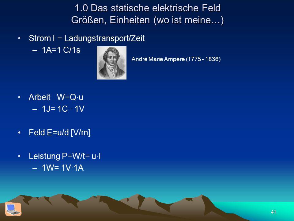 41 1.0 Das statische elektrische Feld Größen, Einheiten (wo ist meine…) Strom I = Ladungstransport/Zeit –1A=1 C/1s Arbeit W=Q·u –1J= 1C · 1V Feld E=u/d [V/m] Leistung P=W/t= u·I –1W= 1V·1A André Marie Ampère (1775 - 1836)