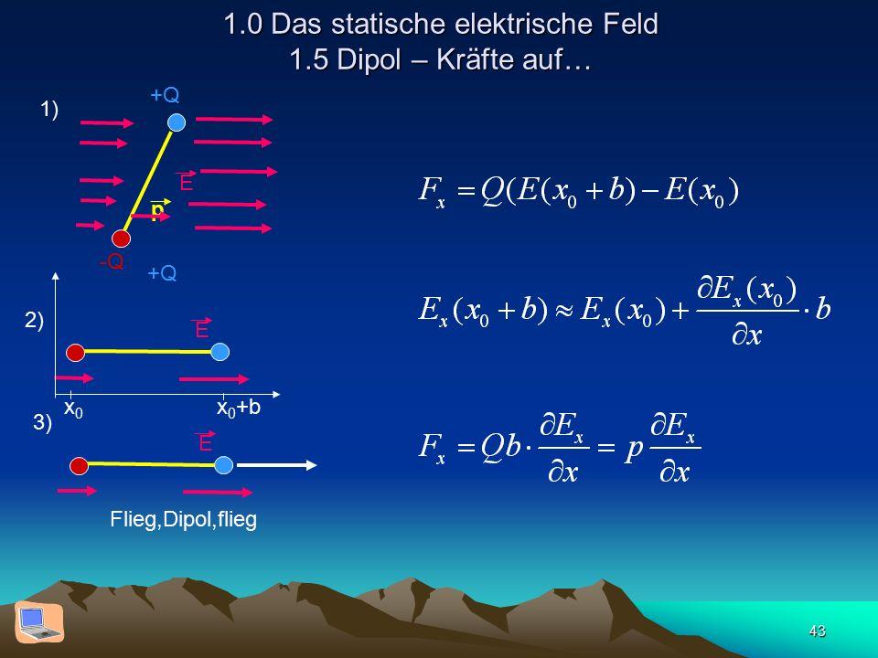 43 1.0 Das statische elektrische Feld 1.5 Dipol – Kräfte auf… +Q -Q p E 1) +Q E E 2) 3) Flieg,Dipol,flieg x0x0 x 0 +b