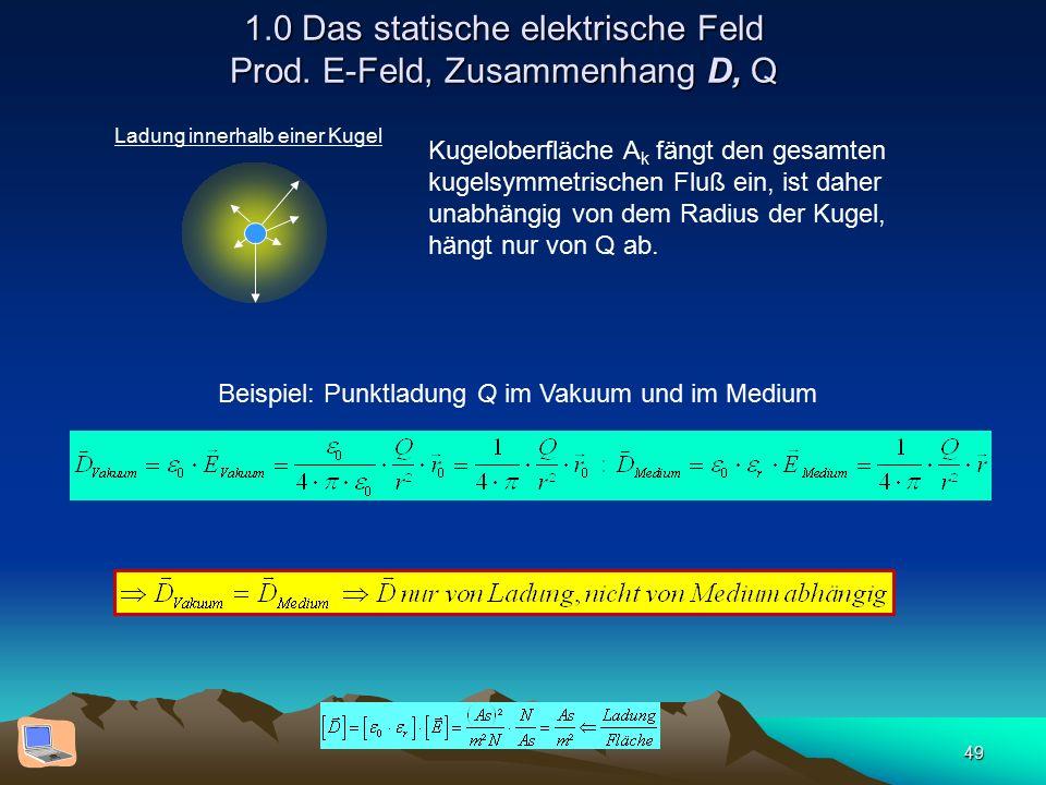 49 1.0 Das statische elektrische Feld Prod. E-Feld, Zusammenhang D, Q Ladung innerhalb einer Kugel Kugeloberfläche A k fängt den gesamten kugelsymmetr