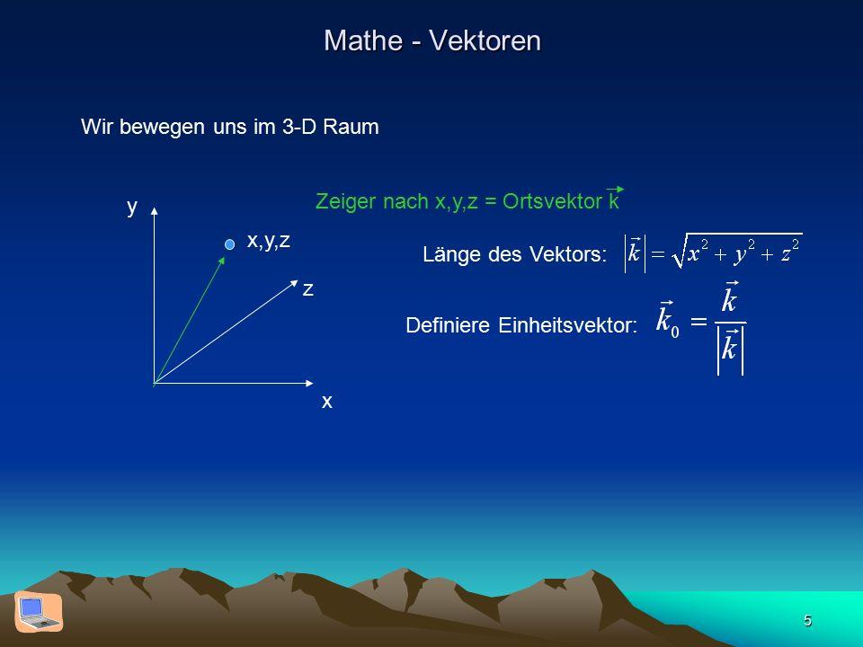 5 Mathe - Vektoren Wir bewegen uns im 3-D Raum x y z x,y,z Zeiger nach x,y,z = Ortsvektor k Länge des Vektors: Definiere Einheitsvektor: