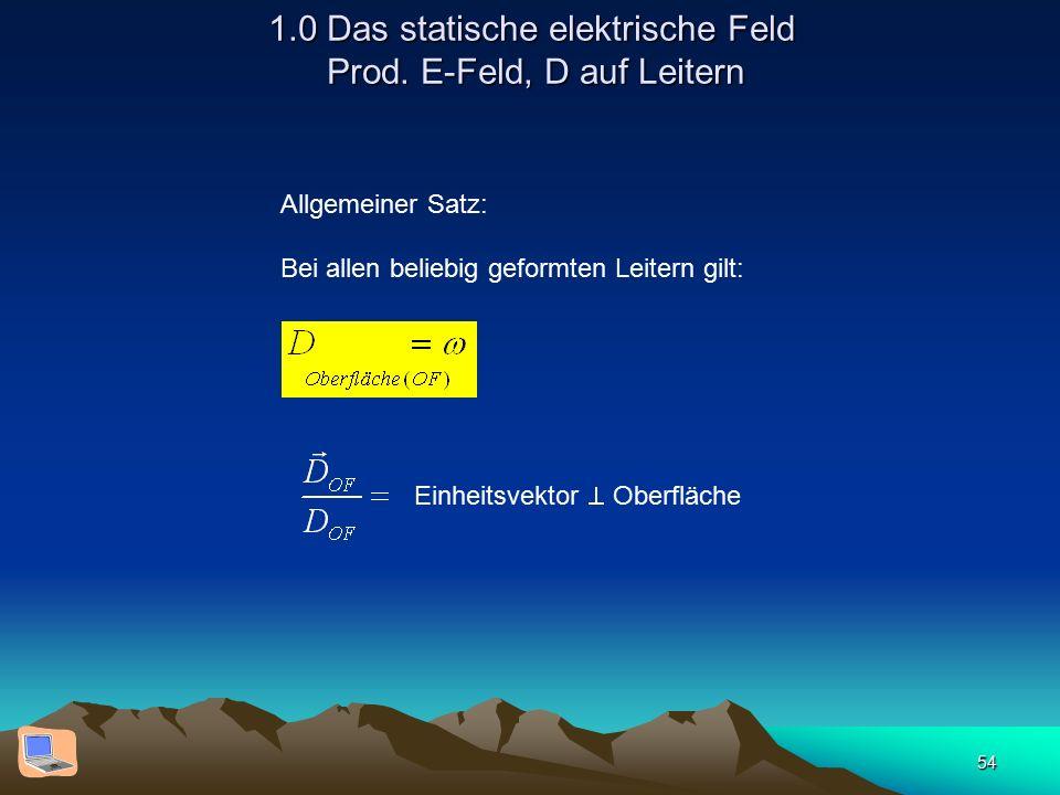 54 1.0 Das statische elektrische Feld Prod. E-Feld, D auf Leitern Allgemeiner Satz: Bei allen beliebig geformten Leitern gilt: Einheitsvektor  Oberfl