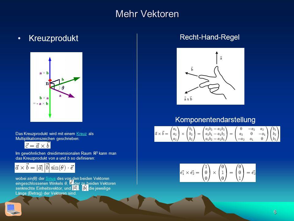 6 Mehr Vektoren Kreuzprodukt Das Kreuzprodukt wird mit einem Kreuz als Multiplikationszeichen geschrieben:Kreuz Im gewöhnlichen dreidimensionalen Raum R 3 kann man das Kreuzprodukt von a und b so definieren: wobei sin(θ) der Sinus des von den beiden Vektoren eingeschlossenen Winkels θ, der zu beiden Vektoren senkrechte Einheitsvektor, und, die jeweilige Länge (Betrag) der Vektoren sind.Sinus Recht-Hand-Regel Komponentendarstellung