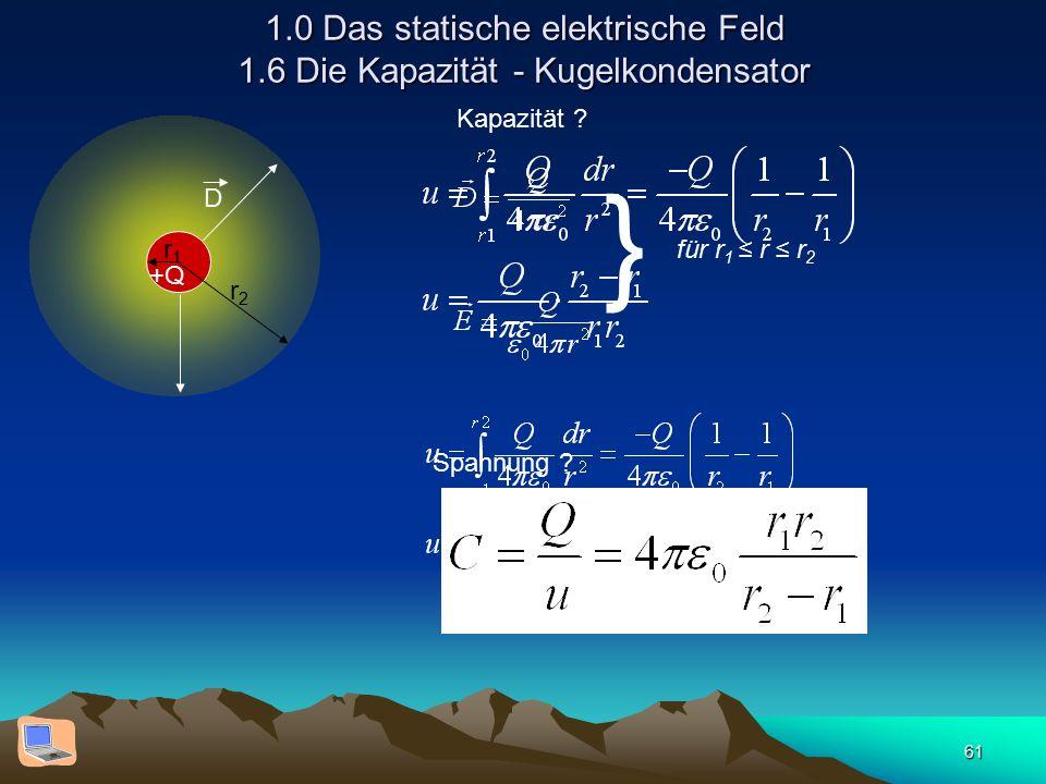 61 1.0 Das statische elektrische Feld 1.6 Die Kapazität - Kugelkondensator r1r1 r2r2 D +Q für r 1 ≤ r ≤ r 2 } Spannung ? Kapazität ?