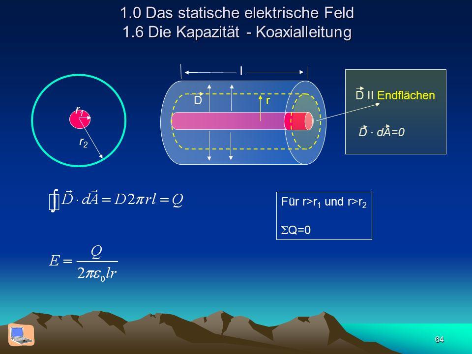 64 1.0 Das statische elektrische Feld 1.6 Die Kapazität - Koaxialleitung r1r1 r2r2 D r l D II Endflächen D · dA=0 Für r>r 1 und r>r 2  Q=0