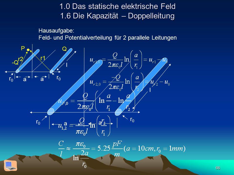 66 1.0 Das statische elektrische Feld 1.6 Die Kapazität – Doppelleitung Hausaufgabe: Feld- und Potentialverteilung für 2 parallele Leitungen a a l r0r0 r0r0 a a l r0r0 r0r0 P r1 r2 Q -Q