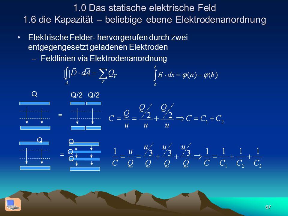 67 1.0 Das statische elektrische Feld 1.6 die Kapazität – beliebige ebene Elektrodenanordnung Elektrische Felder- hervorgerufen durch zwei entgegengesetzt geladenen Elektroden –Feldlinien via Elektrodenanordnung = Q Q/2 = Q Q Q Q