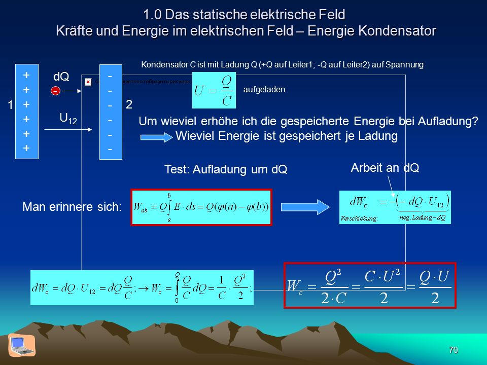 70 1.0 Das statische elektrische Feld Kräfte und Energie im elektrischen Feld – Energie Kondensator Kondensator C ist mit Ladung Q (+Q auf Leiter1; -Q