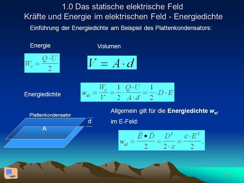 71 1.0 Das statische elektrische Feld Kräfte und Energie im elektrischen Feld - Energiedichte Einführung der Energiedichte am Beispiel des Plattenkondensators: Energie Volumen Energiedichte Allgemein gilt für die Energiedichte w el im E-Feld: d Plattenkondensator A