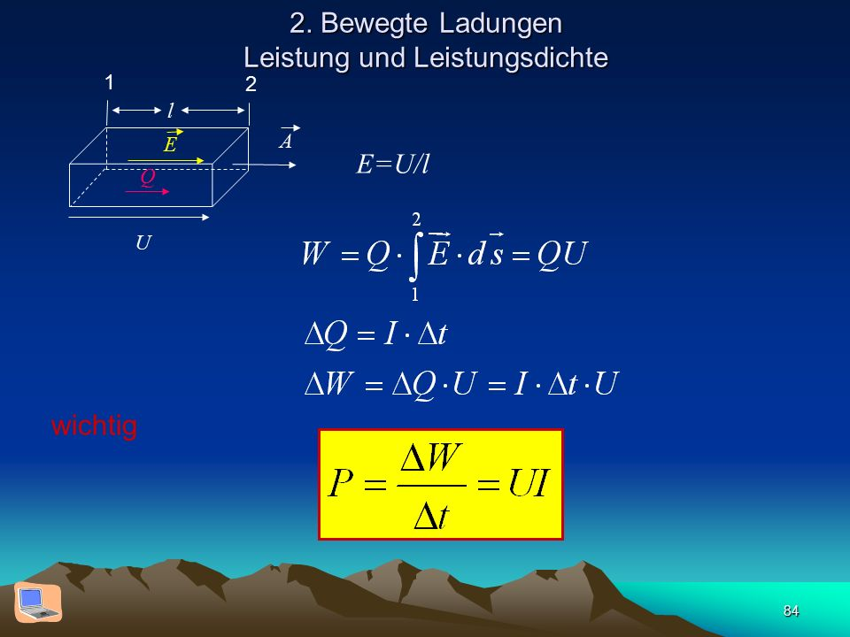 84 2. Bewegte Ladungen Leistung und Leistungsdichte l Q E A U E=U/l 1 2 wichtig