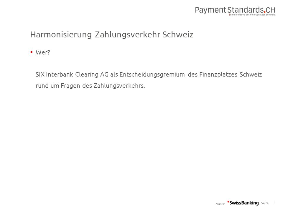 Seite Harmonisierung Zahlungsverkehr Schweiz 5  Wer? SIX Interbank Clearing AG als Entscheidungsgremium des Finanzplatzes Schweiz rund um Fragen des