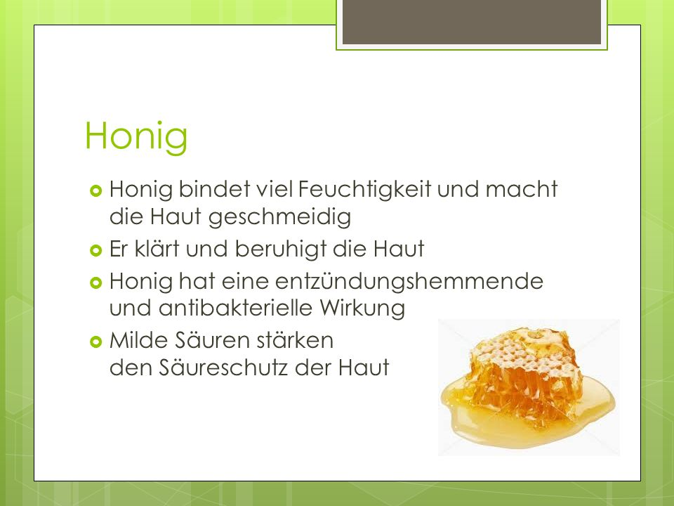 Honig  Honig bindet viel Feuchtigkeit und macht die Haut geschmeidig  Er klärt und beruhigt die Haut  Honig hat eine entzündungshemmende und antiba
