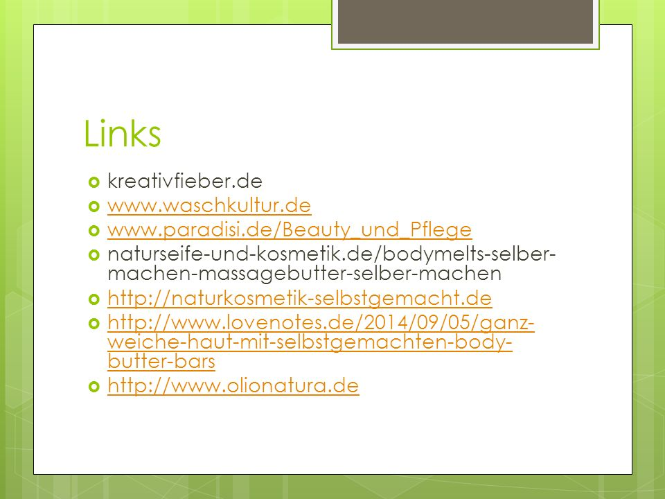 Links  kreativfieber.de  www.waschkultur.de www.waschkultur.de  www.paradisi.de/Beauty_und_Pflege www.paradisi.de/Beauty_und_Pflege  naturseife-und-kosmetik.de/bodymelts-selber- machen-massagebutter-selber-machen  http://naturkosmetik-selbstgemacht.de http://naturkosmetik-selbstgemacht.de  http://www.lovenotes.de/2014/09/05/ganz- weiche-haut-mit-selbstgemachten-body- butter-bars http://www.lovenotes.de/2014/09/05/ganz- weiche-haut-mit-selbstgemachten-body- butter-bars  http://www.olionatura.de http://www.olionatura.de