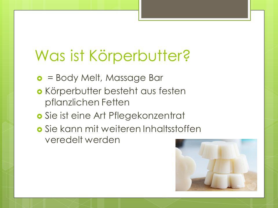 Was ist Körperbutter?  = Body Melt, Massage Bar  Körperbutter besteht aus festen pflanzlichen Fetten  Sie ist eine Art Pflegekonzentrat  Sie kann