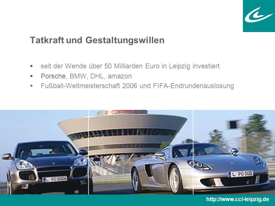 Tatkraft und Gestaltungswillen  seit der Wende über 50 Milliarden Euro in Leipzig investiert  Porsche, BMW, DHL, amazon  Fußball-Weltmeisterschaft 2006 und FIFA-Endrundenauslosung http://www.ccl-leipzig.de
