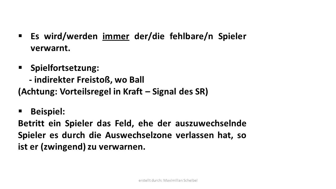  Es wird/werden immer der/die fehlbare/n Spieler verwarnt.  Spielfortsetzung: - indirekter Freistoß, wo Ball (Achtung: Vorteilsregel in Kraft – Sign