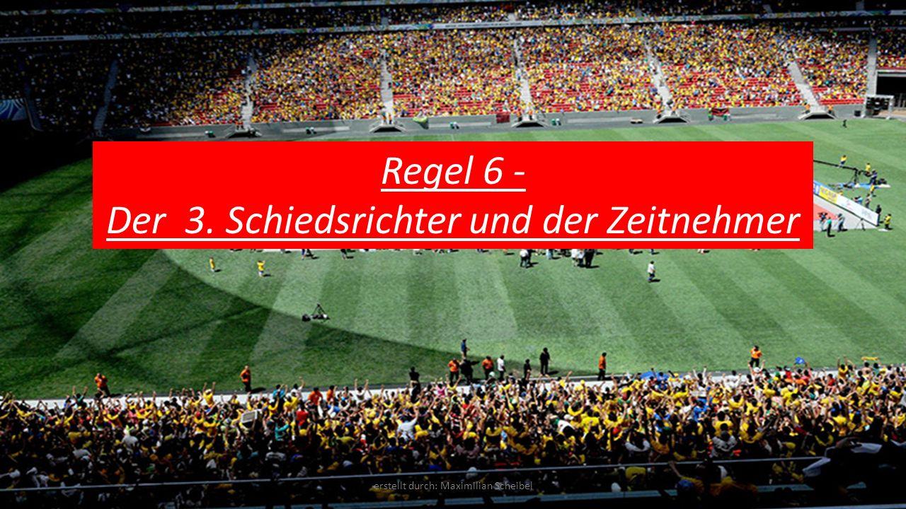 Regel 6 - Der 3. Schiedsrichter und der Zeitnehmer erstellt durch: Maximilian Scheibel