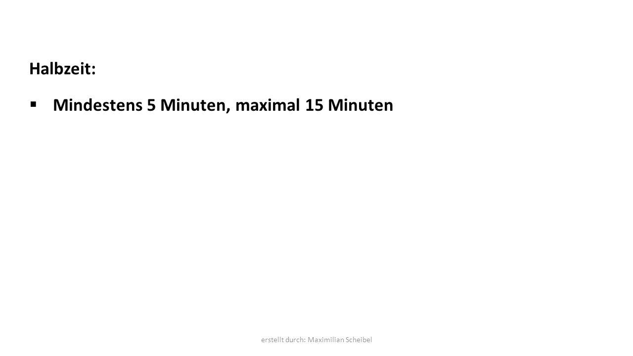 Halbzeit:  Mindestens 5 Minuten, maximal 15 Minuten erstellt durch: Maximilian Scheibel