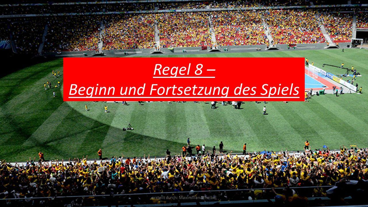 Regel 8 – Beginn und Fortsetzung des Spiels erstellt durch: Maximilian Scheibel