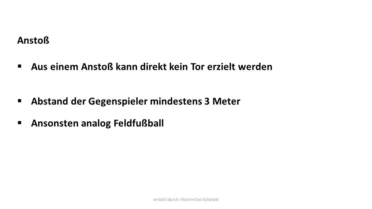Anstoß  Aus einem Anstoß kann direkt kein Tor erzielt werden  Abstand der Gegenspieler mindestens 3 Meter  Ansonsten analog Feldfußball erstellt durch: Maximilian Scheibel