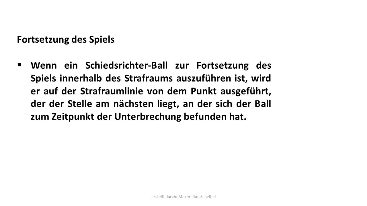 Fortsetzung des Spiels  Wenn ein Schiedsrichter-Ball zur Fortsetzung des Spiels innerhalb des Strafraums auszuführen ist, wird er auf der Strafraumlinie von dem Punkt ausgeführt, der der Stelle am nächsten liegt, an der sich der Ball zum Zeitpunkt der Unterbrechung befunden hat.