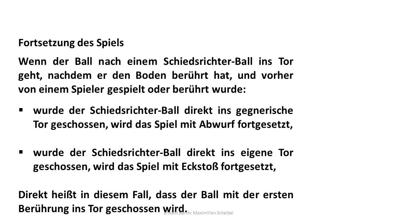 Fortsetzung des Spiels Wenn der Ball nach einem Schiedsrichter-Ball ins Tor geht, nachdem er den Boden berührt hat, und vorher von einem Spieler gespielt oder berührt wurde:  wurde der Schiedsrichter-Ball direkt ins gegnerische Tor geschossen, wird das Spiel mit Abwurf fortgesetzt,  wurde der Schiedsrichter-Ball direkt ins eigene Tor geschossen, wird das Spiel mit Eckstoß fortgesetzt, Direkt heißt in diesem Fall, dass der Ball mit der ersten Berührung ins Tor geschossen wird.