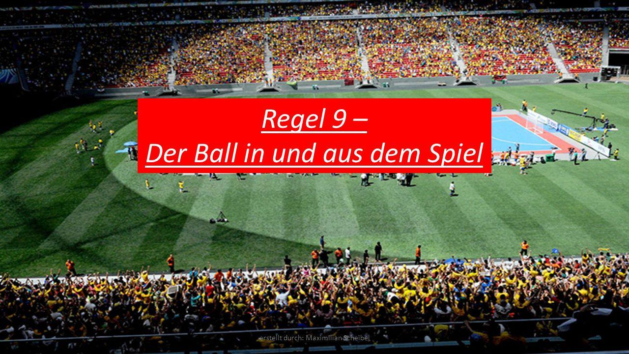 Regel 9 – Der Ball in und aus dem Spiel erstellt durch: Maximilian Scheibel