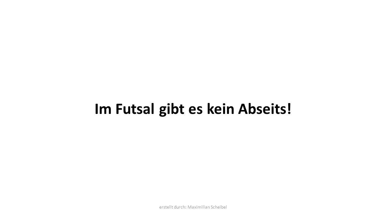 Im Futsal gibt es kein Abseits! erstellt durch: Maximilian Scheibel