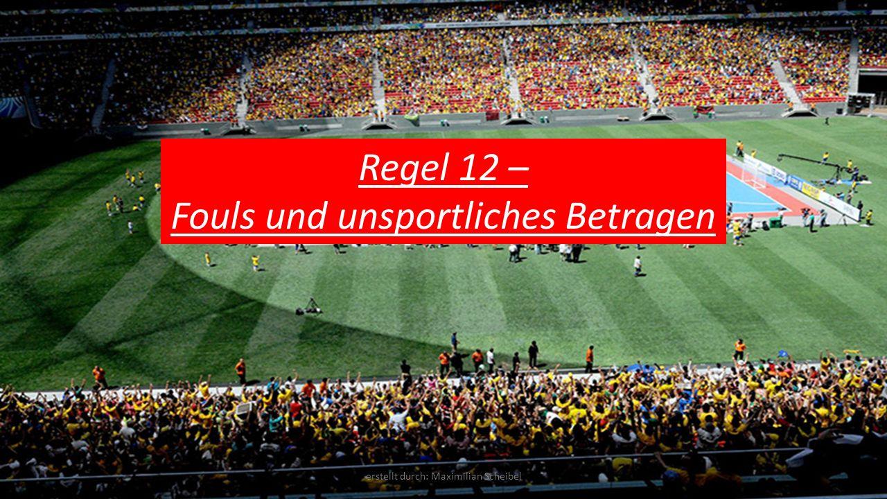 Regel 12 – Fouls und unsportliches Betragen erstellt durch: Maximilian Scheibel