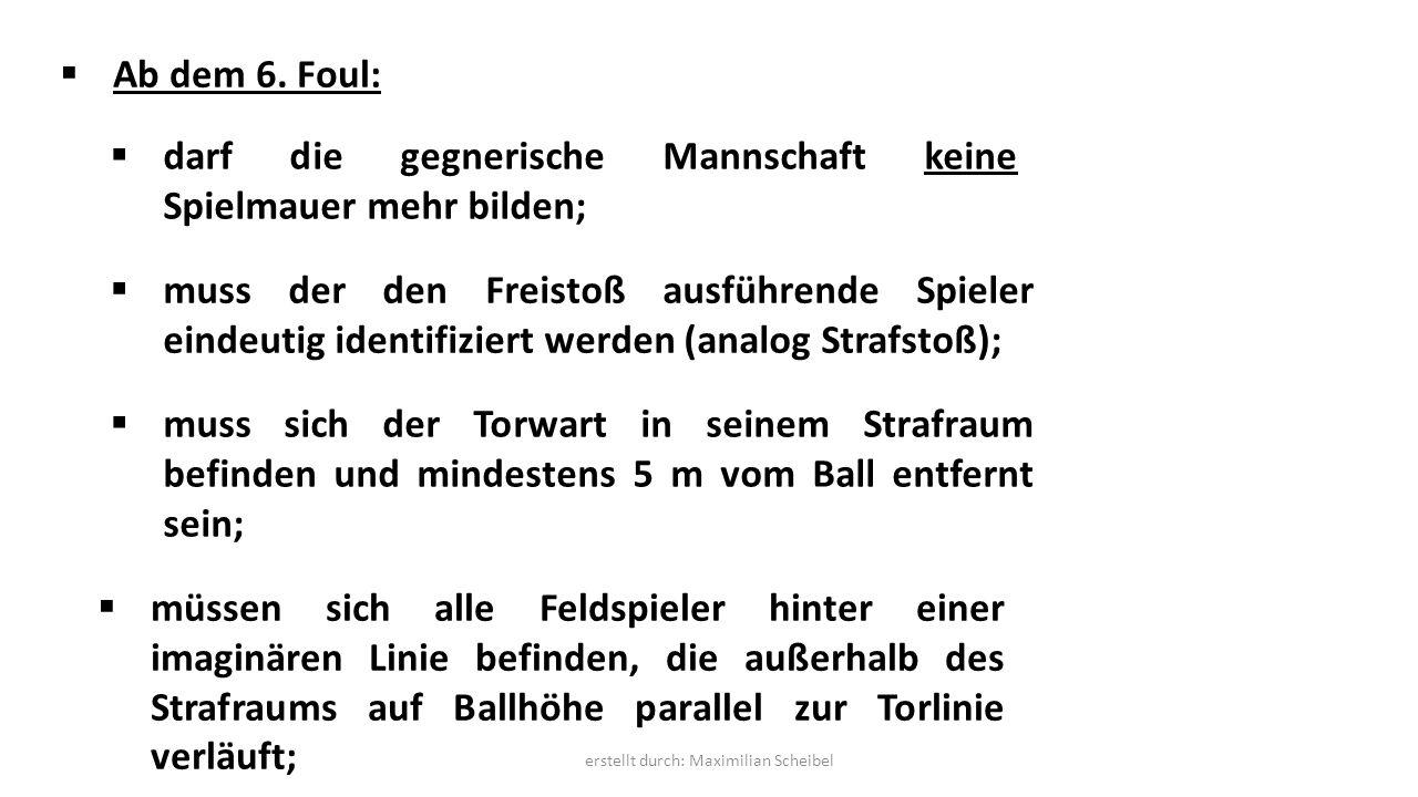  Ab dem 6. Foul:  darf die gegnerische Mannschaft keine Spielmauer mehr bilden;  muss der den Freistoß ausführende Spieler eindeutig identifiziert