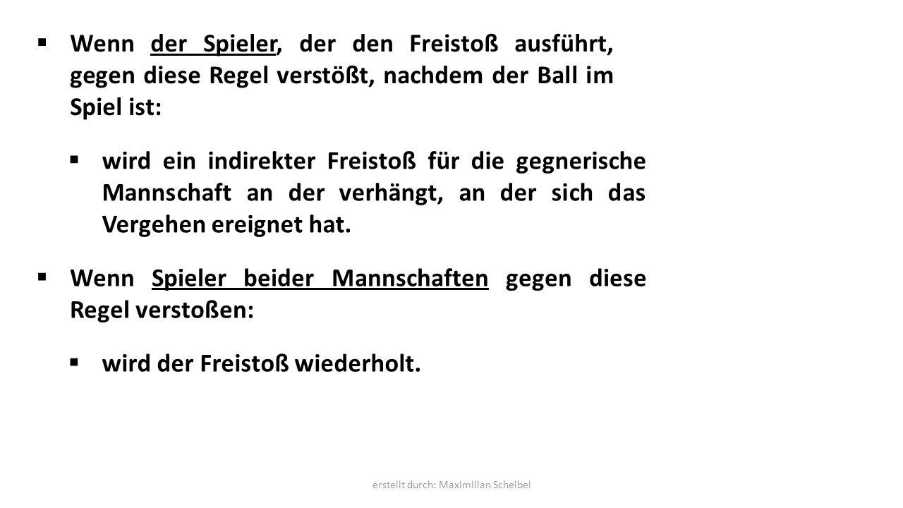  Wenn der Spieler, der den Freistoß ausführt, gegen diese Regel verstößt, nachdem der Ball im Spiel ist:  wird ein indirekter Freistoß für die gegnerische Mannschaft an der verhängt, an der sich das Vergehen ereignet hat.
