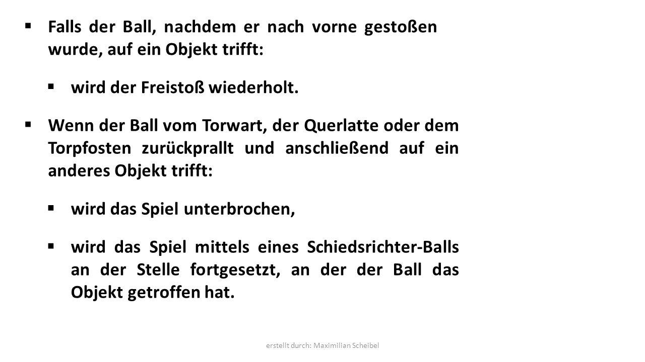 Falls der Ball, nachdem er nach vorne gestoßen wurde, auf ein Objekt trifft:  wird der Freistoß wiederholt.  Wenn der Ball vom Torwart, der Querla