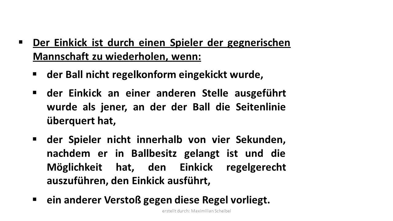  Der Einkick ist durch einen Spieler der gegnerischen Mannschaft zu wiederholen, wenn:  der Ball nicht regelkonform eingekickt wurde,  der Einkick