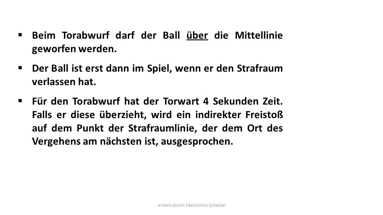  Beim Torabwurf darf der Ball über die Mittellinie geworfen werden.  Der Ball ist erst dann im Spiel, wenn er den Strafraum verlassen hat.  Für den