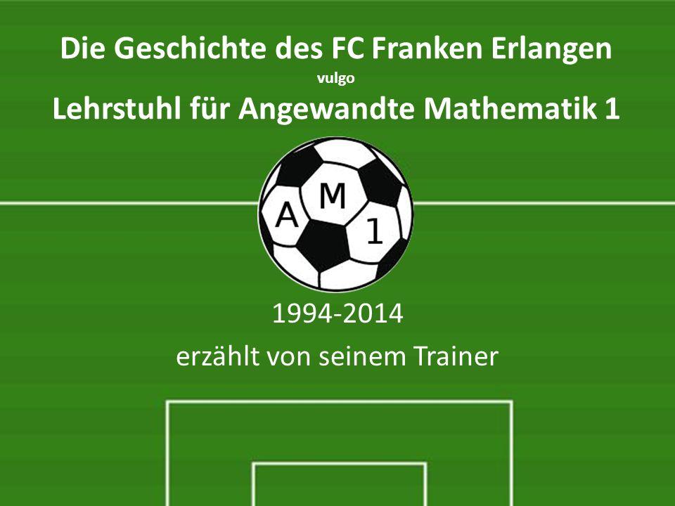 Die Geschichte des FC Franken Erlangen vulgo Lehrstuhl für Angewandte Mathematik 1 1994-2014 erzählt von seinem Trainer