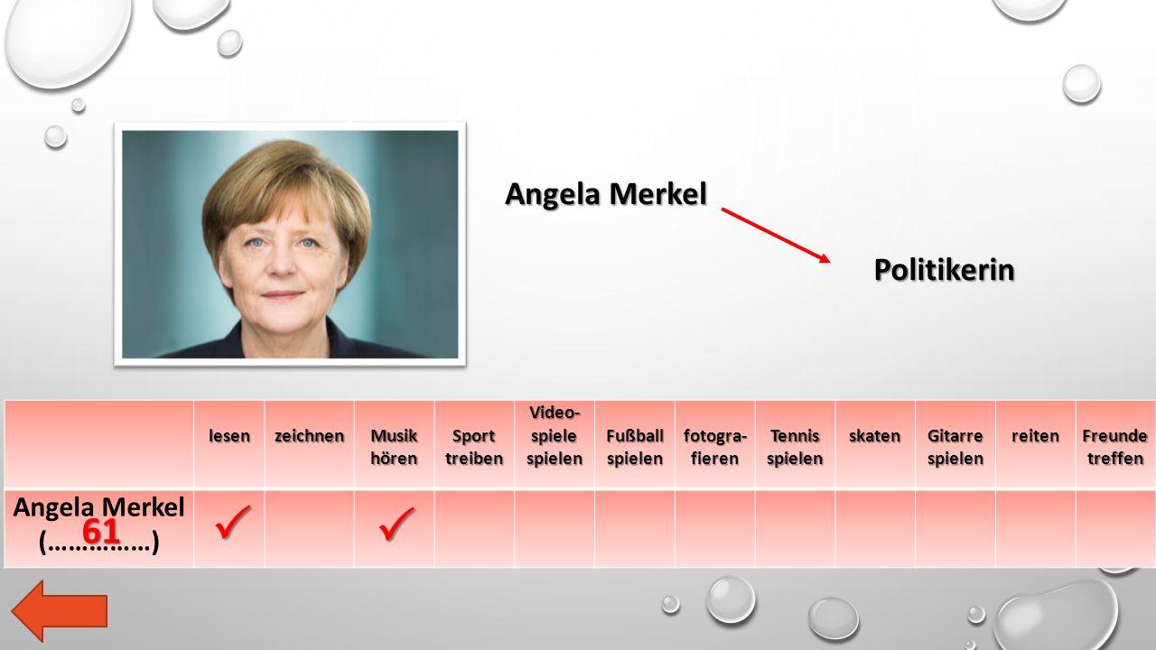 lesen zeichnen Musik hören Sport treiben Video- spiele spielen Fußball spielen fotogra- fieren Tennis spielen skaten Gitarre spielen reiten Freunde treffen Angela Merkel (……………) Angela Merkel Politikerin   61