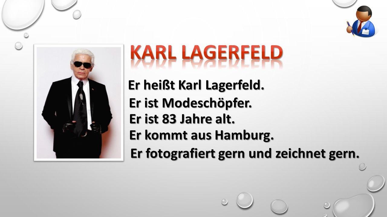 Er heißt Karl Lagerfeld. Er ist Modeschöpfer. Er ist 83 Jahre alt.