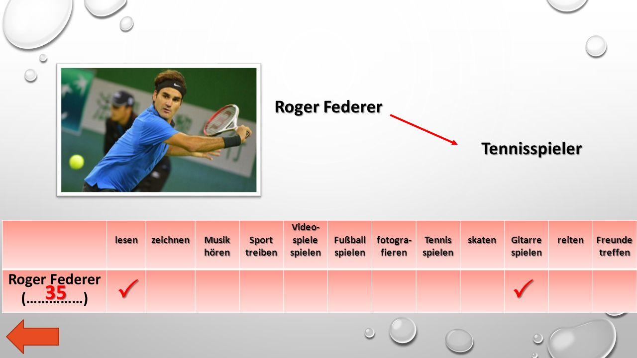 lesen zeichnen Musik hören Sport treiben Video- spiele spielen Fußball spielen fotogra- fieren Tennis spielen skaten Gitarre spielen reiten Freunde treffen Roger Federer (……………) Roger Federer Tennisspieler   35