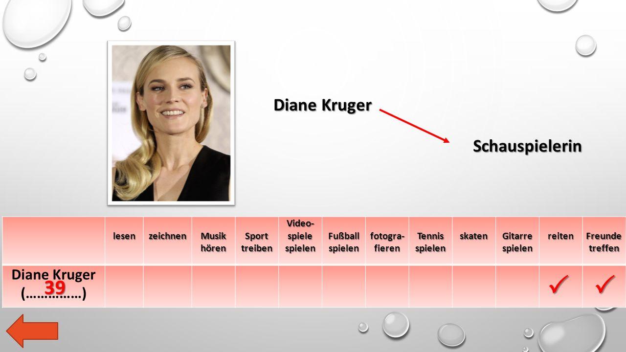 lesen zeichnen Musik hören Sport treiben Video- spiele spielen Fußball spielen fotogra- fieren Tennis spielen skaten Gitarre spielen reiten Freunde treffen Diane Kruger (……………) Diane Kruger Schauspielerin  39