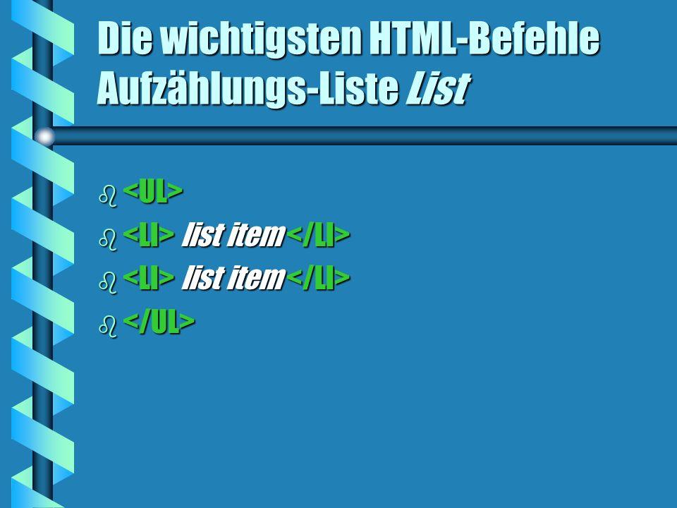 Die wichtigsten HTML-Befehle Aufzählungs-Liste List b b b list item b list item b b