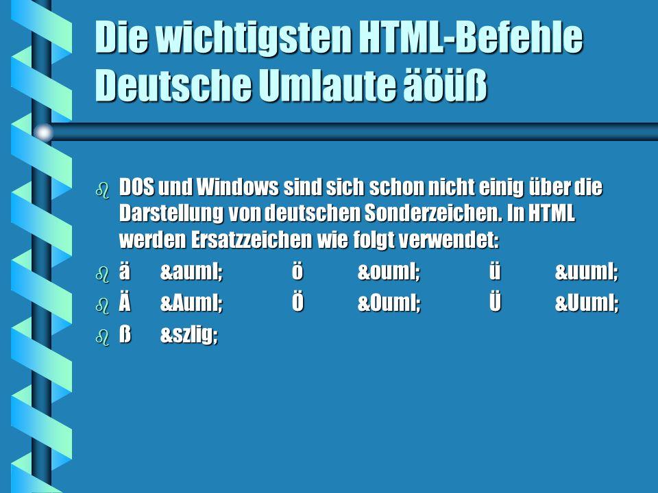 Die wichtigsten HTML-Befehle Deutsche Umlaute äöüß b DOS und Windows sind sich schon nicht einig über die Darstellung von deutschen Sonderzeichen.