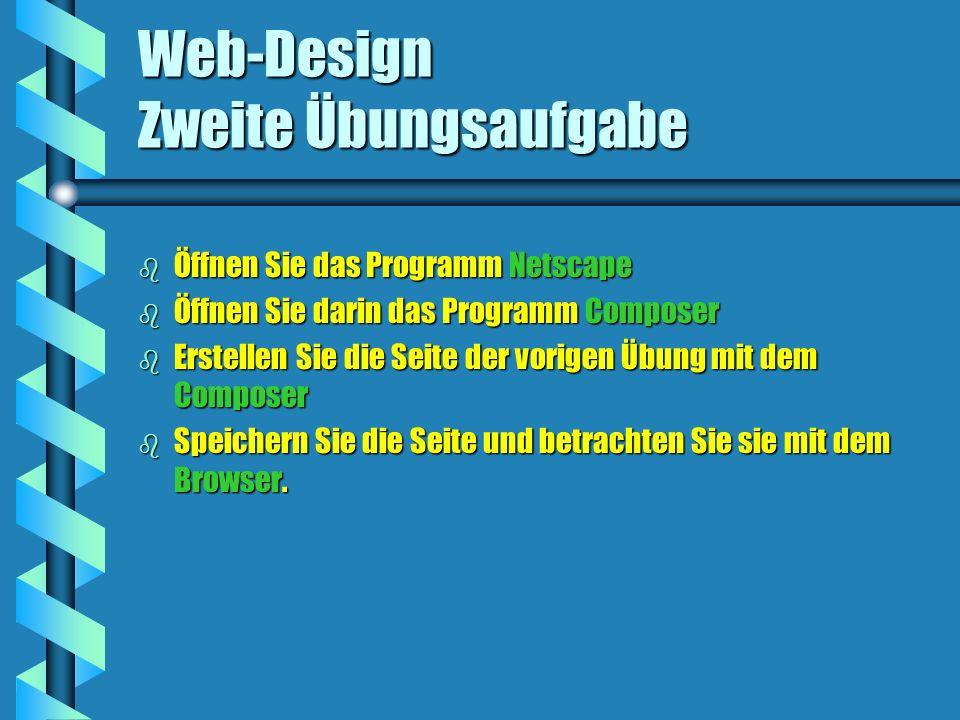 Web-Design Zweite Übungsaufgabe b Öffnen Sie das Programm Netscape b Öffnen Sie darin das Programm Composer b Erstellen Sie die Seite der vorigen Übung mit dem Composer b Speichern Sie die Seite und betrachten Sie sie mit dem Browser.
