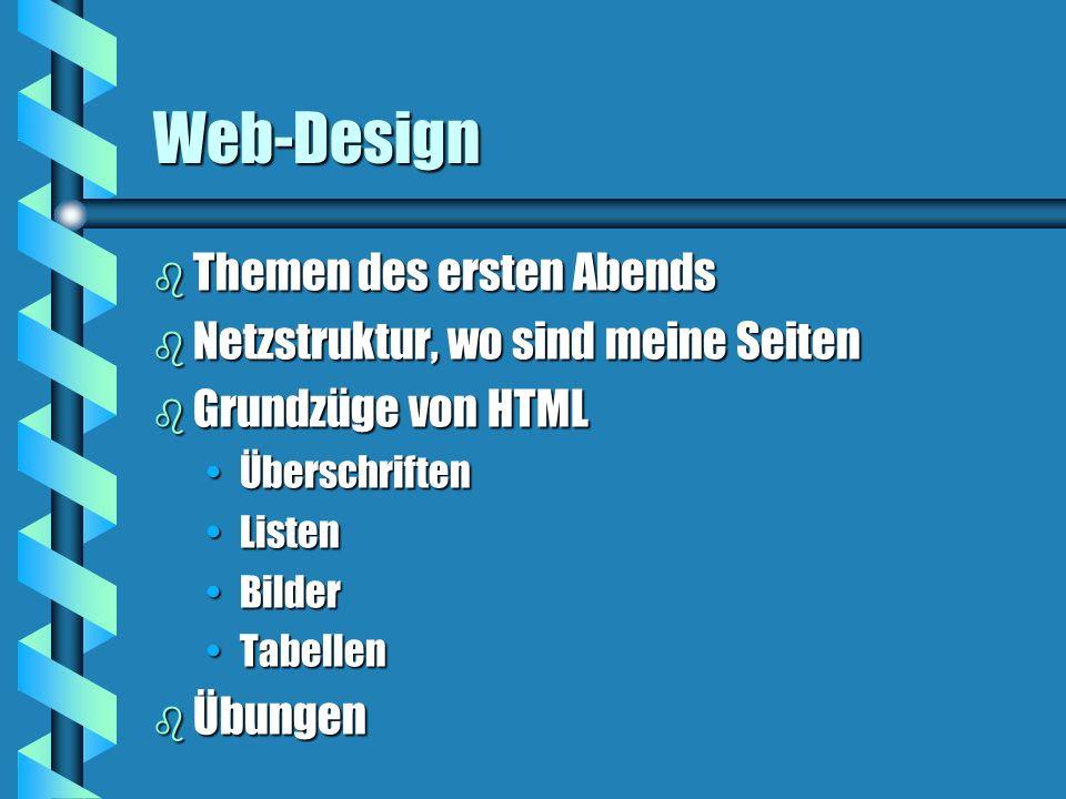 Web-Design b Themen des ersten Abends b Netzstruktur, wo sind meine Seiten b Grundzüge von HTML ÜberschriftenÜberschriften ListenListen BilderBilder TabellenTabellen b Übungen
