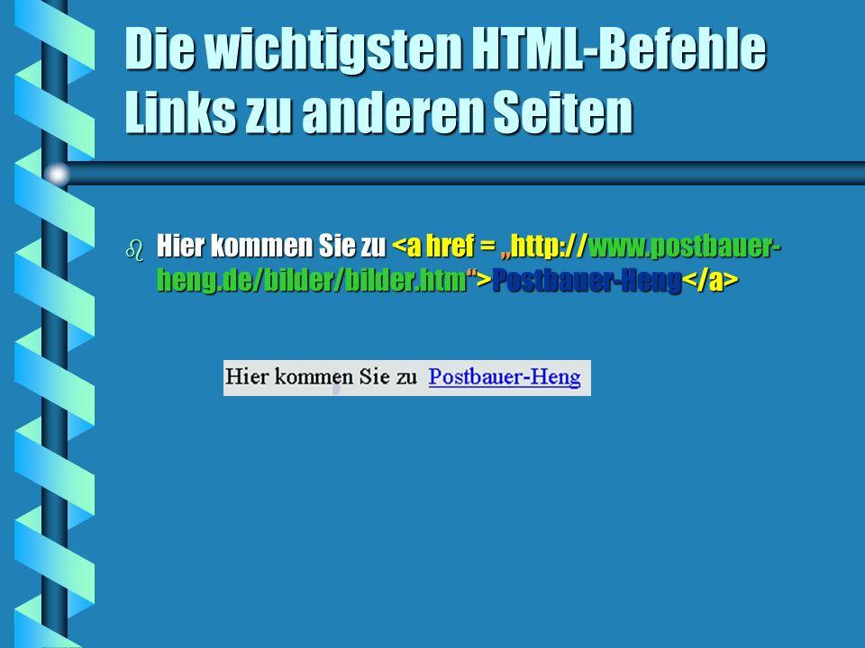 Die wichtigsten HTML-Befehle Links zu anderen Seiten b Hier kommen Sie zu Postbauer-Heng b Hier kommen Sie zu Postbauer-Heng