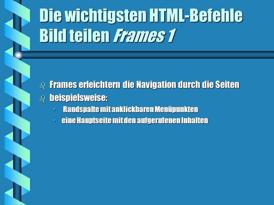 Die wichtigsten HTML-Befehle Bild teilen Frames 1 b Frames erleichtern die Navigation durch die Seiten b beispielsweise: Randspalte mit anklickbaren Menüpunkten Randspalte mit anklickbaren Menüpunkten eine Hauptseite mit den aufgerufenen Inhalteneine Hauptseite mit den aufgerufenen Inhalten